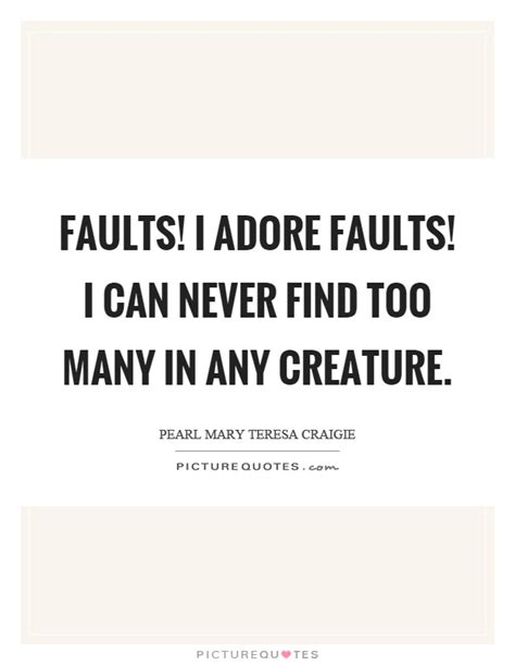 How Many Never Find Faults I Adore Faults I Can Never Find Many In Any Creature Picture Quotes
