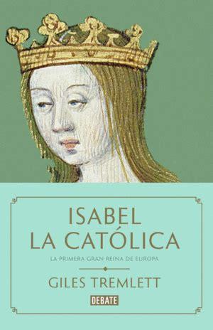 libro isabel la catlica isabel la catlica la primera gran reina de europa giles tremlett libro en papel 9788499927763