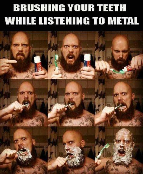 Listen To Metal heavy metal humor metal memes brushing your teeth