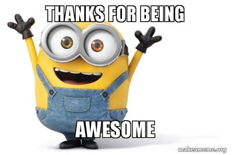 Memes About Being Awesome - thanks for being awesome happy minion make a meme