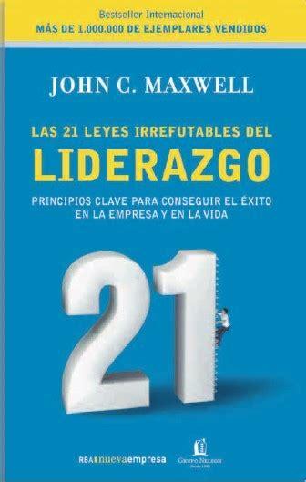 libro las 21 leyes irrefutables las 21 leyes irrefutables del liderazgo maxwell john c sinopsis del libro rese 241 as