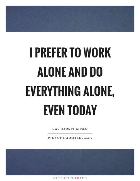 i prefer to work alone and do everything alone even today