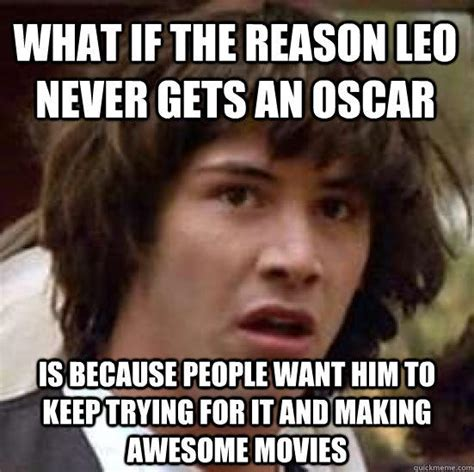 Leo Meme Oscar - what if the reason leo never gets an oscar is because