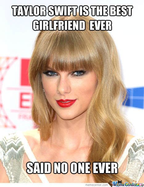 Best Girlfriend Ever Meme - taylor swift best girlfriend ever by hazique meme center