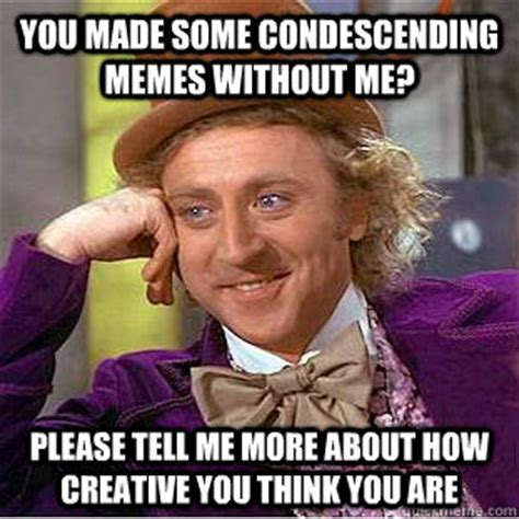Meme Pictures Without Captions - you made some condescending memes without me please tell
