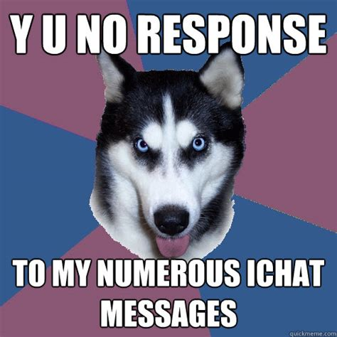 No Response Meme - y u no response to my numerous ichat messages creeper
