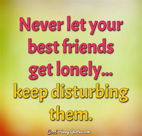 quotes best friends never let your best friends get lonely keep disturbing