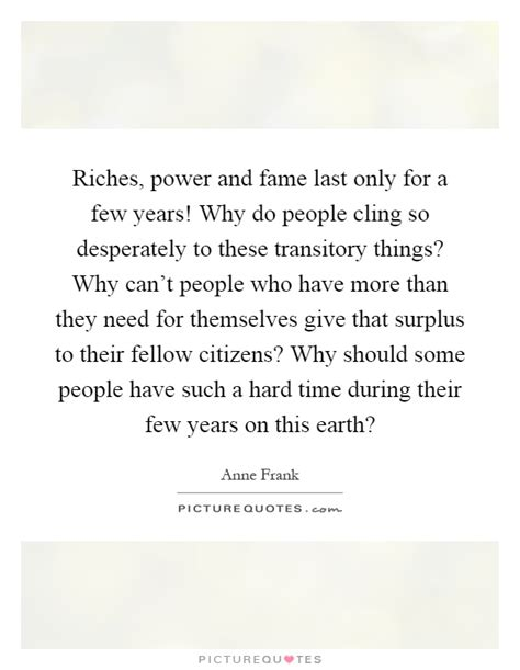 riches power and fame last only for a few years why do picture quotes
