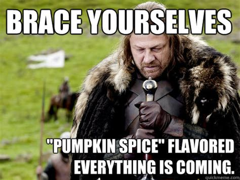 Pumpkin Spice Meme - brace yourselves quot pumpkin spice quot flavored everything is