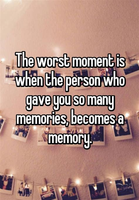 """The worst moment is when the person who gave you so many"