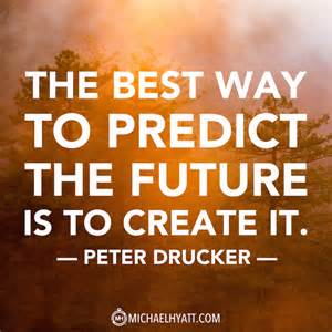 The Best Way To Predict The Future Is To Create It Essay by The Best Way To Predict The Future Is To Create It Drucker