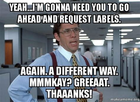 Bill Lumbergh Meme - yeah i m gonna need you to go ahead and request labels