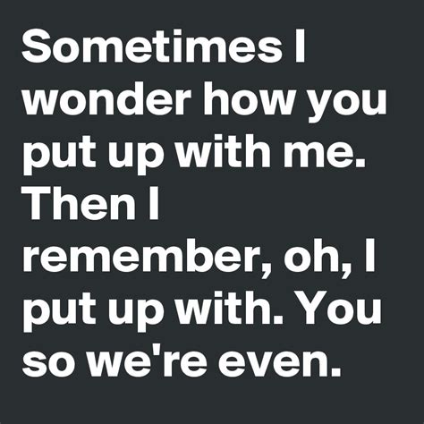 8 Instant Me Ups That Will Put A Smile On Your by Sometimes I How You Put Up With Me Then I Remember