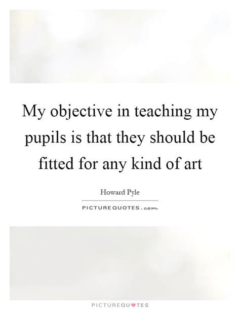 my objective in teaching my pupils is that they should be fitted picture quotes