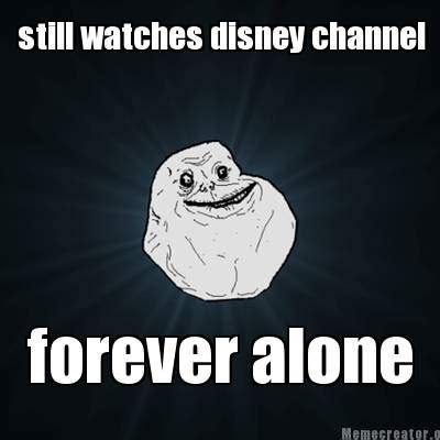 Forever Alone Meme Generator - meme creator still watches disney channel forever alone