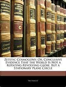 zetetic cosmogony or conclusive evidence that the world is not a rotating revolving globe but a stationary plane circle classic reprint books zetetic cosmogony or conclusive evidence that the world