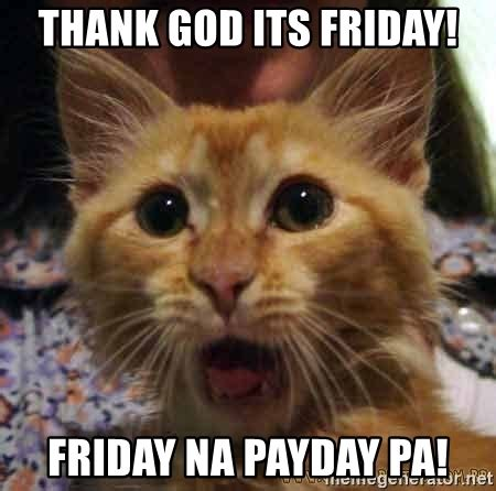 Thank God Its Friday Memes - thank god its friday friday na payday pa crazy cat