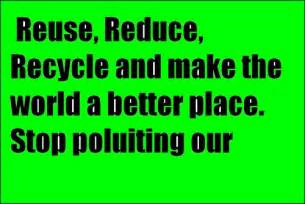 make our world a better place reuse reduce recycle and make the world a better place