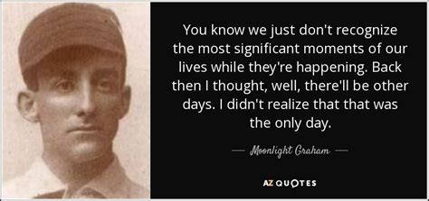 Re Lives Days by Quotes By Moonlight Graham A Z Quotes