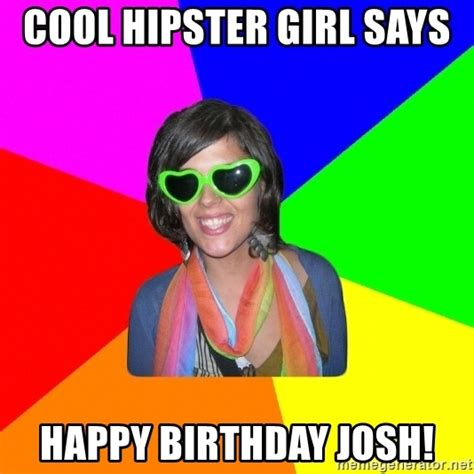Hipster Meme Generator - cool hipster girl says happy birthday josh cool hipster girl meme generator