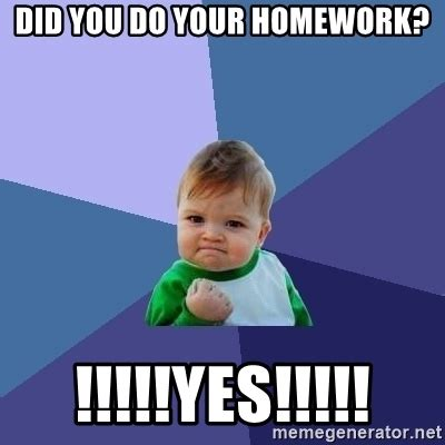 did you do your homework? !!!!!yes!!!!! success kid