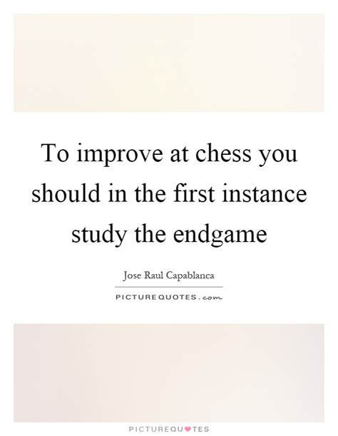 end game lyrics quotes to improve at chess you should in the first instance study