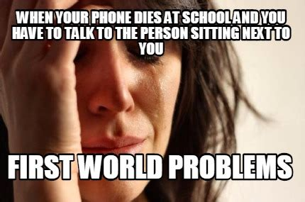First World Problems Meme Creator - meme creator when your phone dies at school and you have