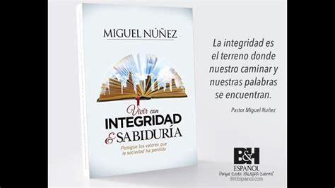 vivir con integridad y sabidur 237 a dr miguel nu 241 ez youtube