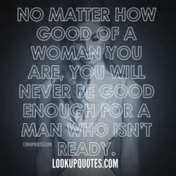 No matter how good of a woman you are you will never be good enough