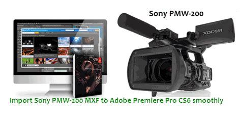 adobe premiere cs6 mxf import convert sony pmw 200 mxf to adobe premiere pro cs6