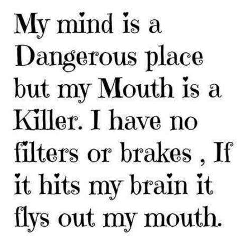 my mouth is a my mind is a dangerous place but my mouth is a killer i have no filters or brakes if it hits my