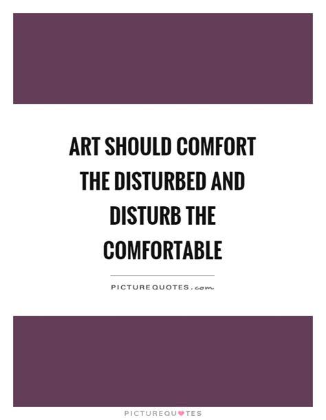 art should disturb the comfortable and comfort the disturbed art should comfort the disturbed and disturb the