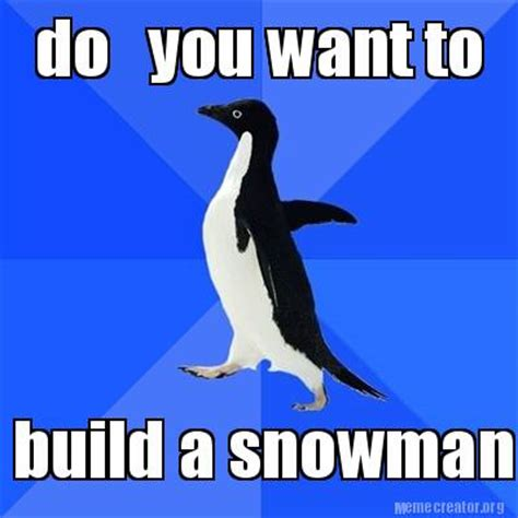 i want to build a house where do i start meme creator do you want to build a snowman meme