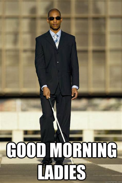 Good Morning Ladies Meme - good morning ladies blind man quickmeme