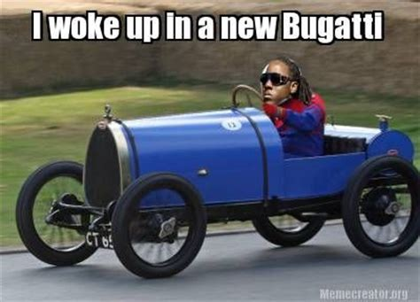 i woke up in a new bugatti i woke up in a new bugatti laugh out loud literally