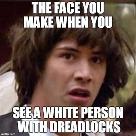Meme Dreadlocks - conspiracy keanu meme imgflip