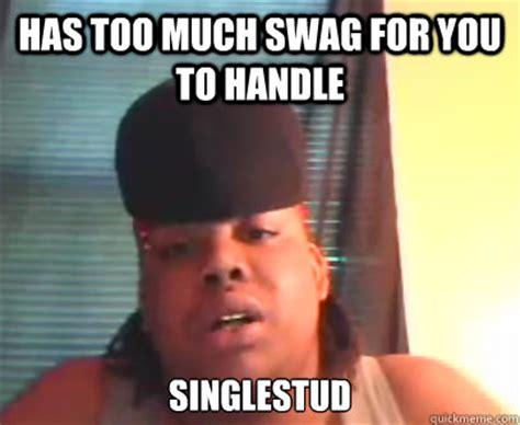 Too Much Swag Meme - singlestud memes quickmeme