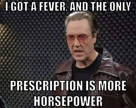 more cowbell meme i got a fever and the only prescription is more horsepower