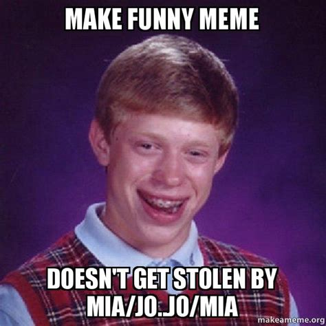 Make A Meme Org - make funny meme doesn t get stolen by mia jo jo mia bad luck brian make a meme
