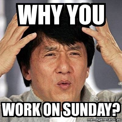 Why Are Memes Funny - why you work on sunday pictures photos and images for