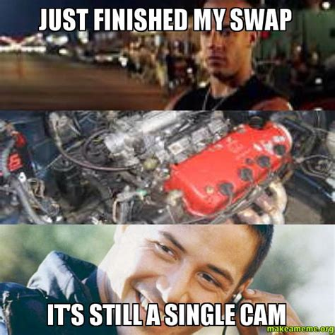 Cam Meme - just finished my swap it s still a single cam make a meme