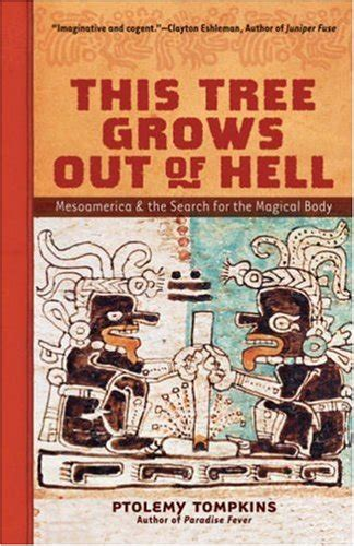 this tree grows out of hell mesoamerica and the search for the magical body ebook biography of author ptolemy tompkins booking appearances