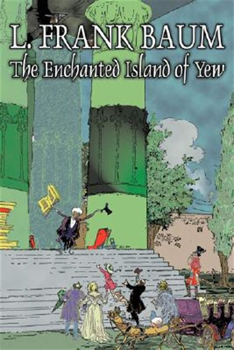 The Enchanted Island Of Yew the enchanted island of yew by l frank baum