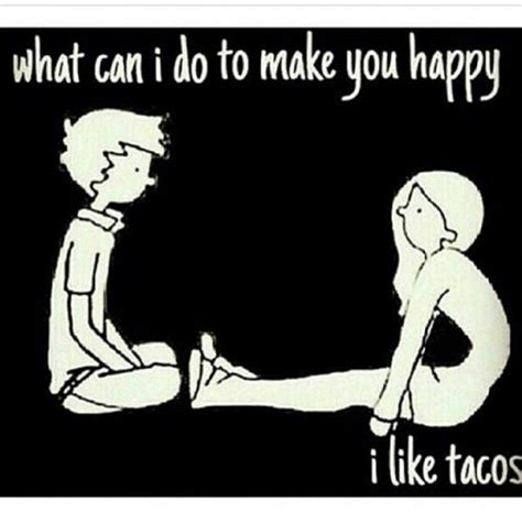 What Can I Do To Make You Happy Meme - what can i do to make you happy i like tacos