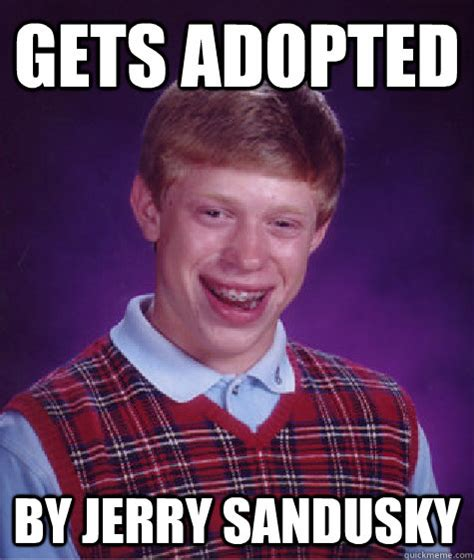 Jerry Sandusky Meme - gets adopted by jerry sandusky bad luck brian quickmeme