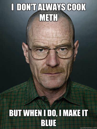 I Don T Always Memes - i don t always cook meth but when i do i make it blue