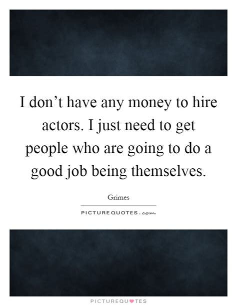 dont get a job i don t have any money to hire actors i just need to get people picture quotes