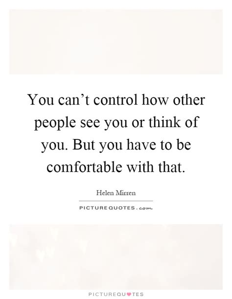 be comfortable with you can t control how other people see you or think of you