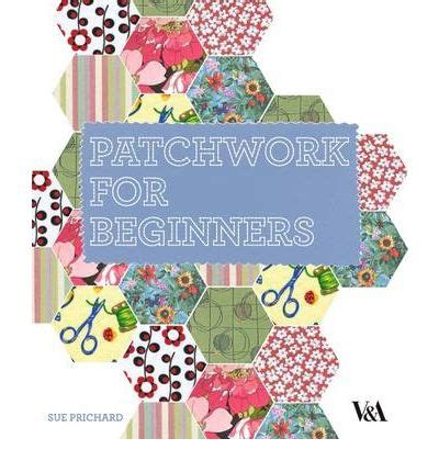 How To Patchwork For Beginners - patchwork for beginners sue prichard 9781851775965