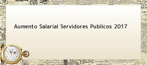 aumento salrio servidor pblico 2017 aumento salarial servidores publicos 2017 incremento